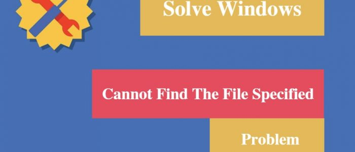 "[Solved] Windows ""Cannot Find The File Specified"" Problem"