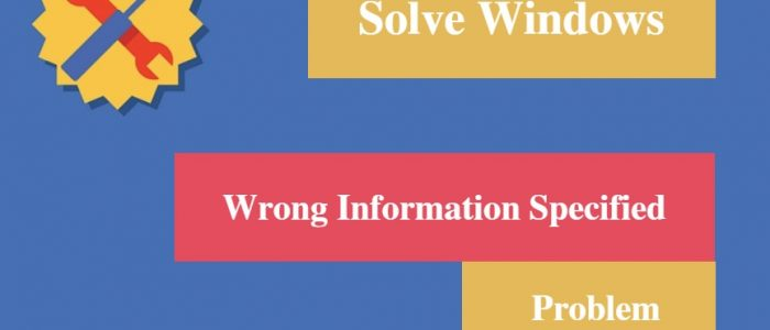 "[Solved] Windows ""Wrong information specified"" Problem"